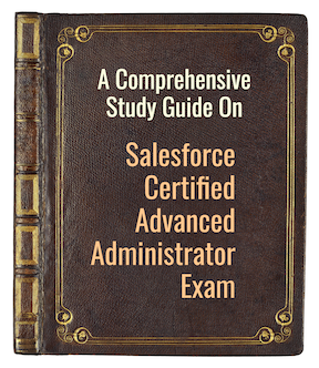 A Comprehensive Study Guide on Salesforce Certified Advanced Administrator Exam