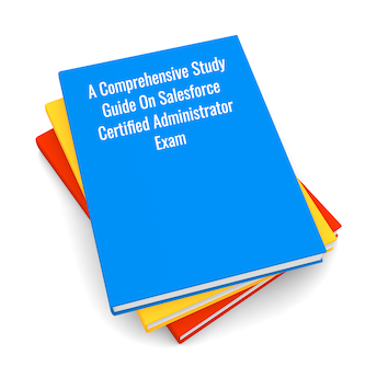 A Comprehensive Study Guide On Salesforce Certified Administrator Exam